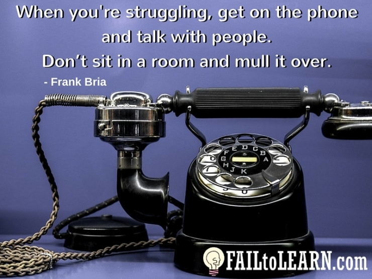 Frank Bria-Get on the phone and talk with people when you're struggling. Don't sit in a room and mull it over.