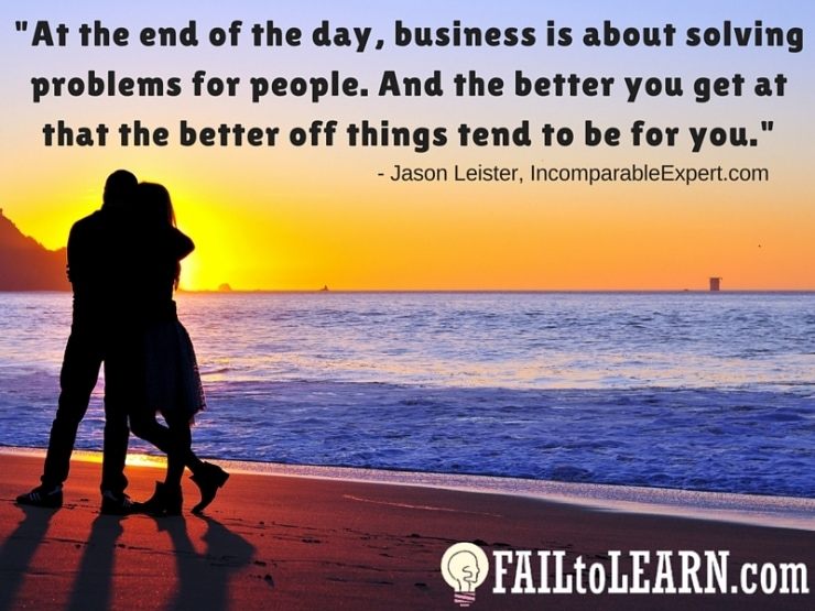 Jason Leister-At the end of the day, business is about solving problems for people. And the better you get at that the better off things tend to be for you.