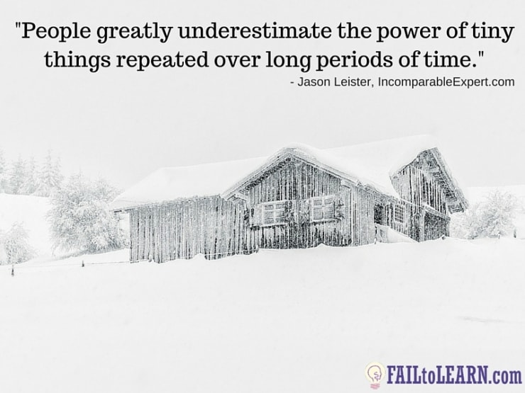Jason Leister-People greatly underestimate the power of tiny things repeated over long periods of time.