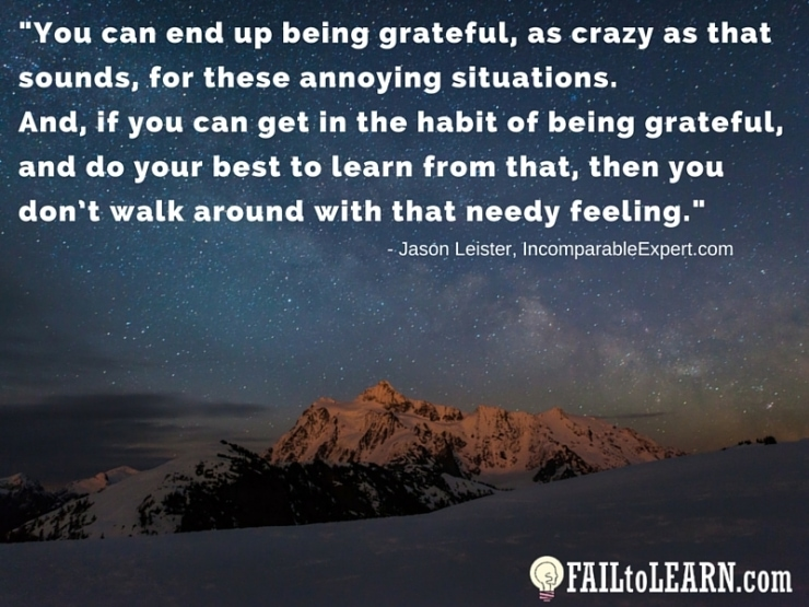 Jason Leister-You can end up being grateful, as crazy as that sounds, for these annoying situations. And, if you can get in the habit of being grateful, and do your best to learn from that, then you don't walk around with that needy feeling.