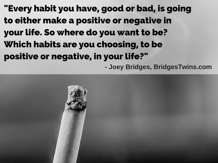 Joey Bridges-Every habit you have, good or bad, is going to either make a positive or negative in your life. So where do you want to be? Which habits are you choosing, to be positive or negative, in your life?