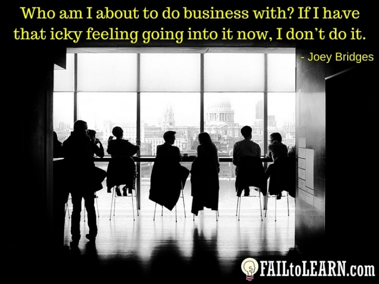 Joey Bridges-Who am I about to do business with? If I have that icky feeling going into it now, I don't do it.