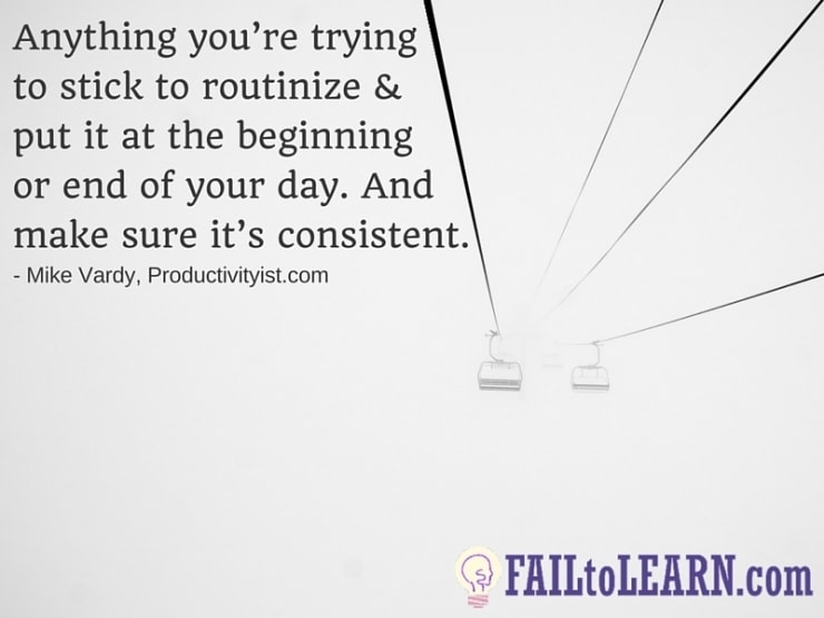 Mike Vardy-Anything you're trying to stick to routinize and put it at the beginning or end of your day. And make sure it's consistent.
