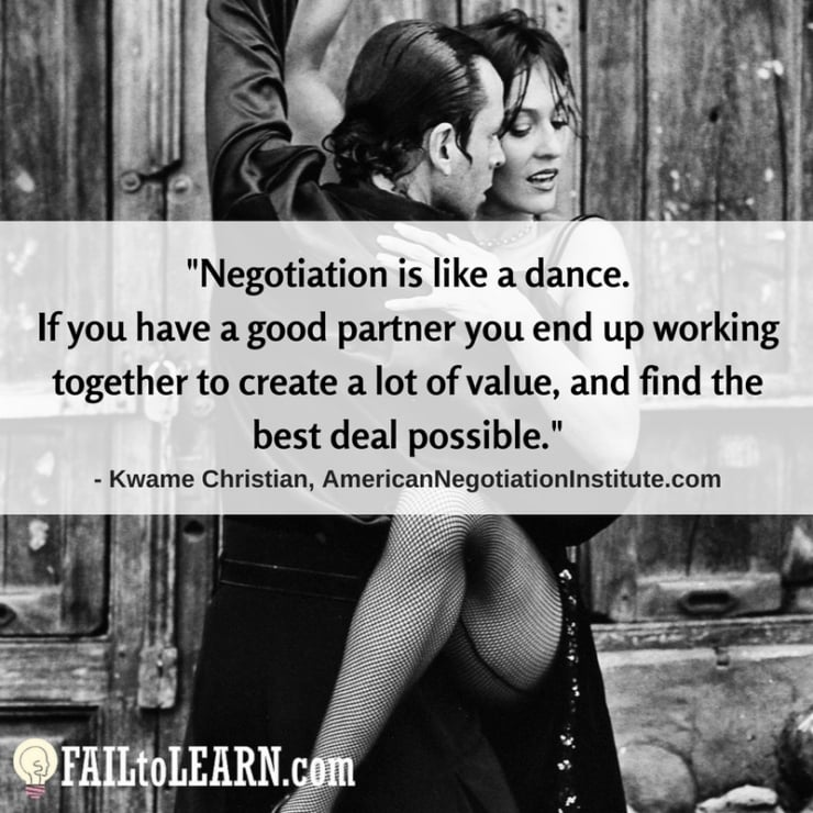 Negotiation is like a dance. If you have a good partner you end up working together to create a lot of value, and find the best deal possible.-Kwame Christian