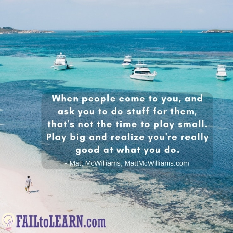 When people come to you, and ask you to do stuff for them, that's not the time to play small. Play big and realize you're really good at what you do.-Matt McWilliams