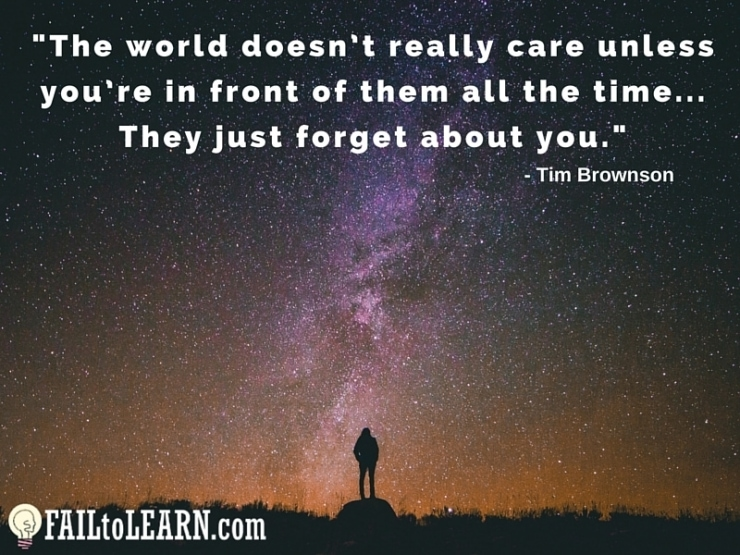 The world doesn't really care unless you're in front of them all the time. They just forget about you. - Tim Brownson