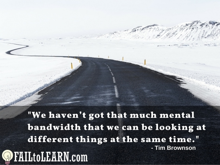 We haven't got that much mental bandwidth that we can be looking at different things at the same time. - Tim Brownson