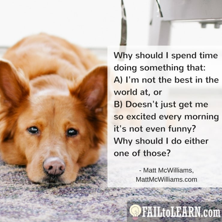 Why should I spend time doing something that either A) I'm not the best in the world at, or B) Doesn't just get me so excited every morning it's not even funny? Why should I do either one of those?-Matt McWilliams