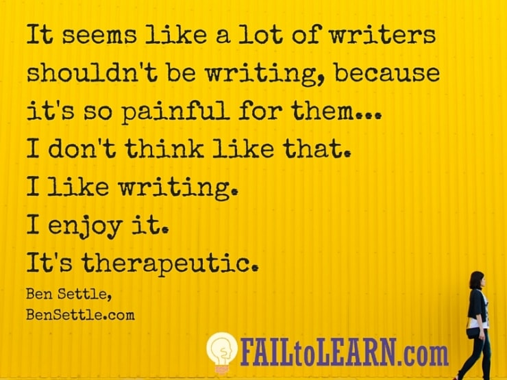 Ben Settle-It seems like a lot of writers shouldn't be writing because it's so painful for them... I don't think like that. I like writing. I enjoy it. It's therapeutic.