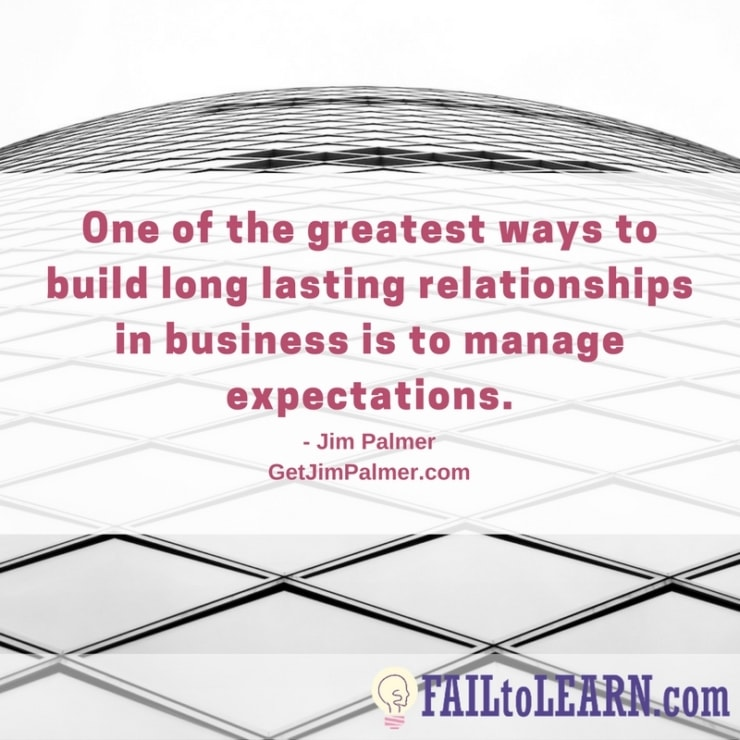One of the greatest ways to build long lasting relationships in business is to manage expectations.-Jim Palmer