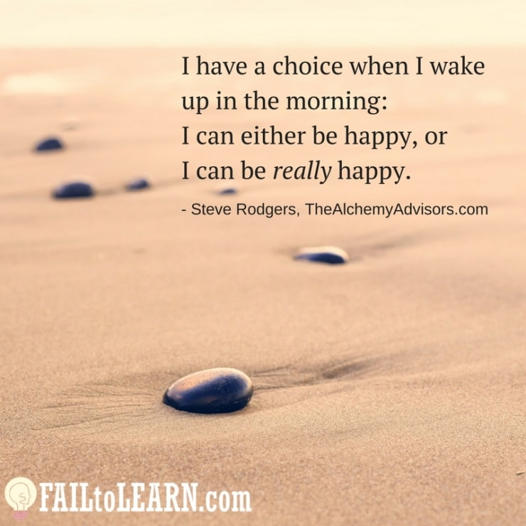 I have a choice when I wake up in the morning: I can either be happy, or I can be really happy.-Steve Rodgers