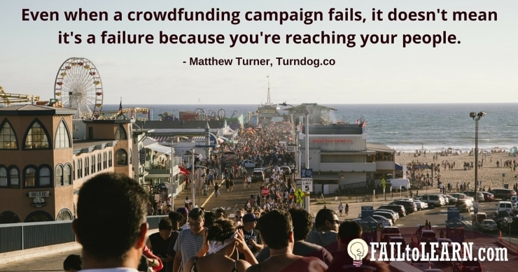 Even when a crowdfunding campaign fails, it doesn't mean it's a failure because you're reaching your people. - Matthew Turner