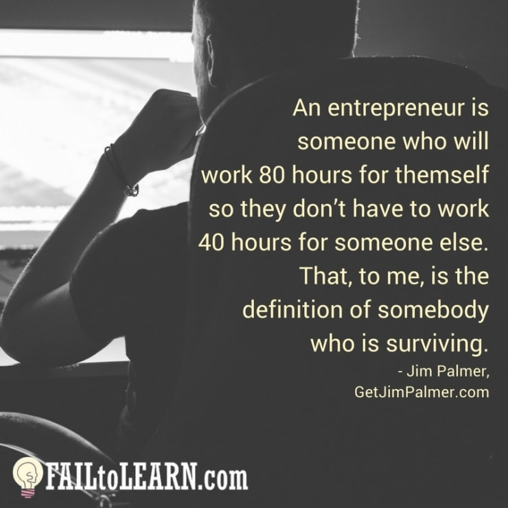 An entrepreneur is someone who will work 80 hours for themself so they don't have to work 40 hours for someone else. That, to me, is the definition of somebody who is surviving.-Jim Palmer