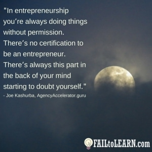 In entrepreneurship you're always doing things without permission. There's no certification to be an entrepreneur. There's always this part in the back of your mind starting to doubt yourself.-Joe Kashurba