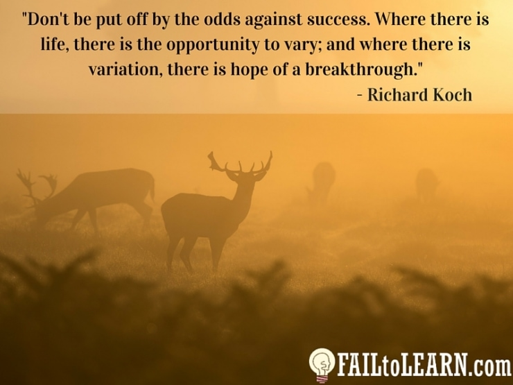 Don't be put off by the odds against success. Where there is life, there is the opportunity to vary; and where there is variation, there is hope of a breakthrough. Richard Koch