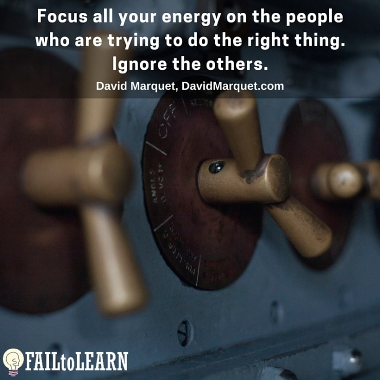 Focus all your energy on the people who are trying to do the right thing. Ignore the others.-David Marquet