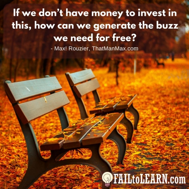 If we don't have money to invest in this, how can we generate the buzz we need for free? - Max! Rouzier