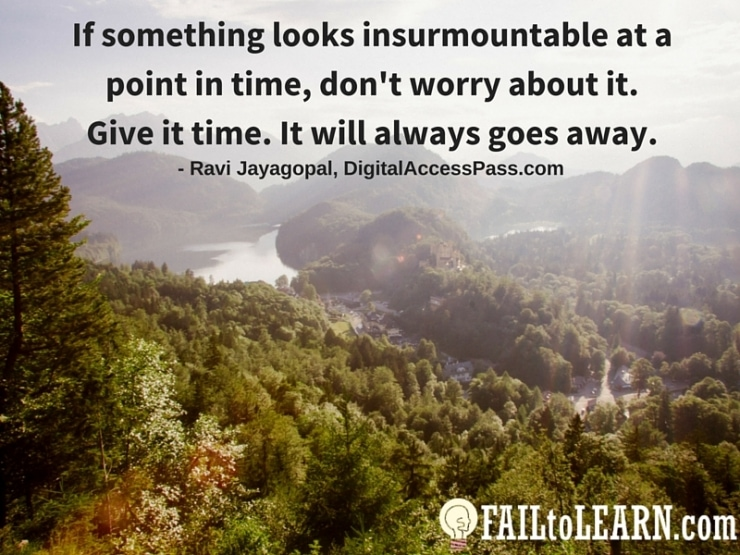Ravi Jayagopal - If something looks insurmountable at a point in time, don't worry about it, give it time. It will always goes away.