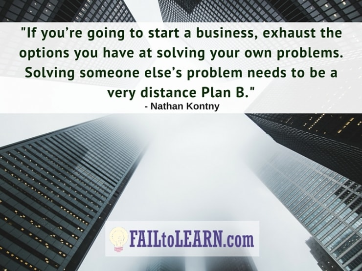 If you're going to start a business it hast to be to exhaust the options you have at solving your own problems. Solving someone else's problem needs to be a very distance Plan B.