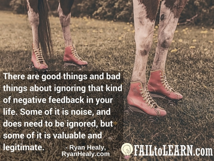 Ryan Healy - There are good things and bad things about ignoring that kind of negative feedback in your life. Some of it is noise, and does need to be ignored, but some of it is valuable and legitimate.