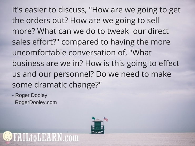 """Roger Dooley - It's easier to discuss, """"How are we going to get the orders out? How are we going to sell more? What can we do to tweak our direct sales effort?"""" compared to having the more uncomfortable conversation of, """"What business are we in? How is this going to effect us and our personnel? Do we need to make some dramatic change?"""""""