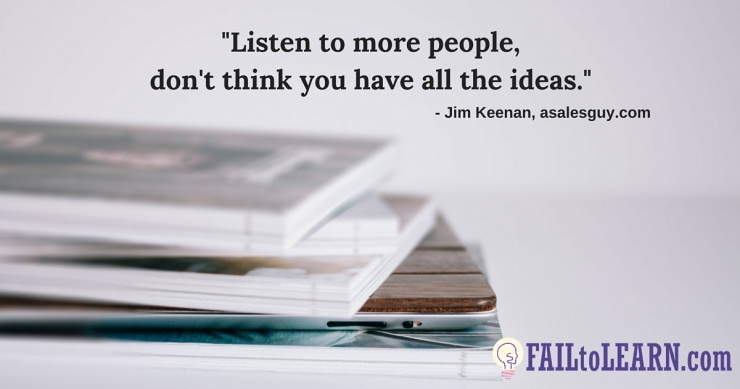 Listen to more people, don't think you have all the ideas. - Jim Keenan