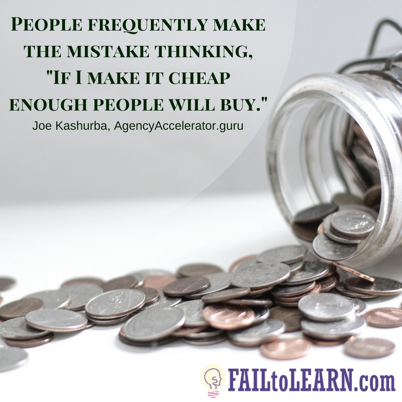 "People frequently make the mistake of thinking, ""If I make it cheap enough people will buy.""-Joe Kashurba"