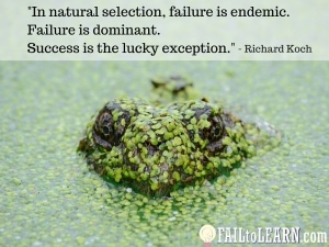 In natural selection, failure is endemic. Failure is dominant. Success is the lucky exception.