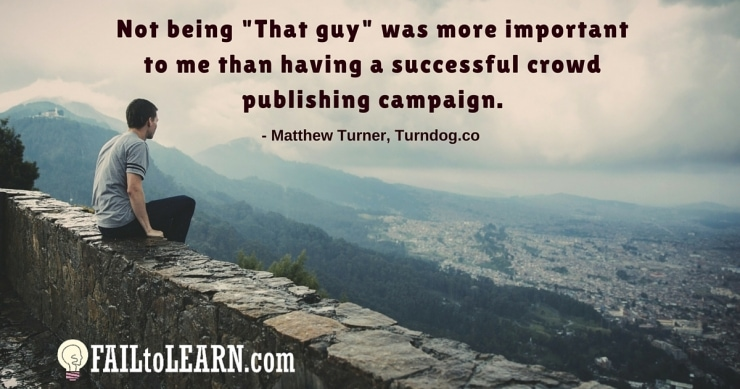 "Not being ""That guy"" was more important to me than having a successful crowd publishing campaign. - Matthew Turner"