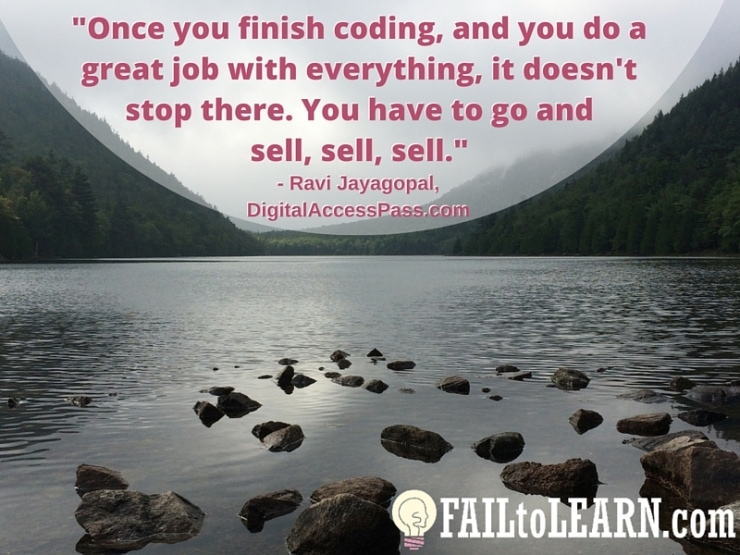 Ravi Jayagopal - Once you finish coding, and you do a great job with everything, it doesn't stop there. You have to go and sell, sell, sell.