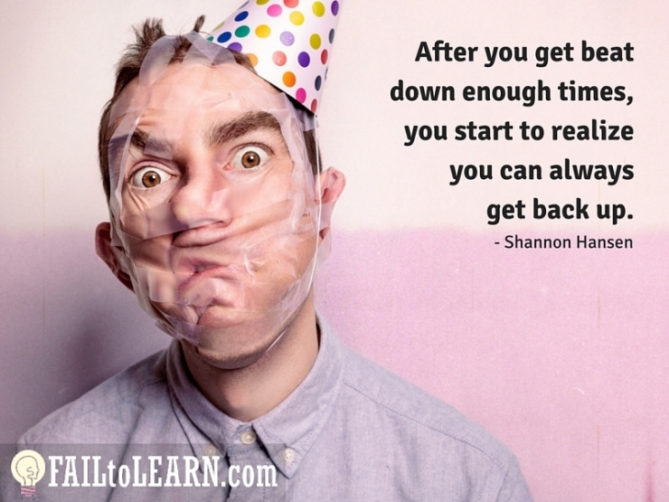 Shannon Hansen - After you get beat down enough times, you start to realize you can always get back up.