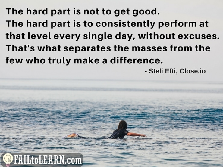 Steli Efti – The hard part is not to get good. The hard part is to consistently perform at that level every single day, without excuses. That's what separates the masses from the few who truly make a difference.