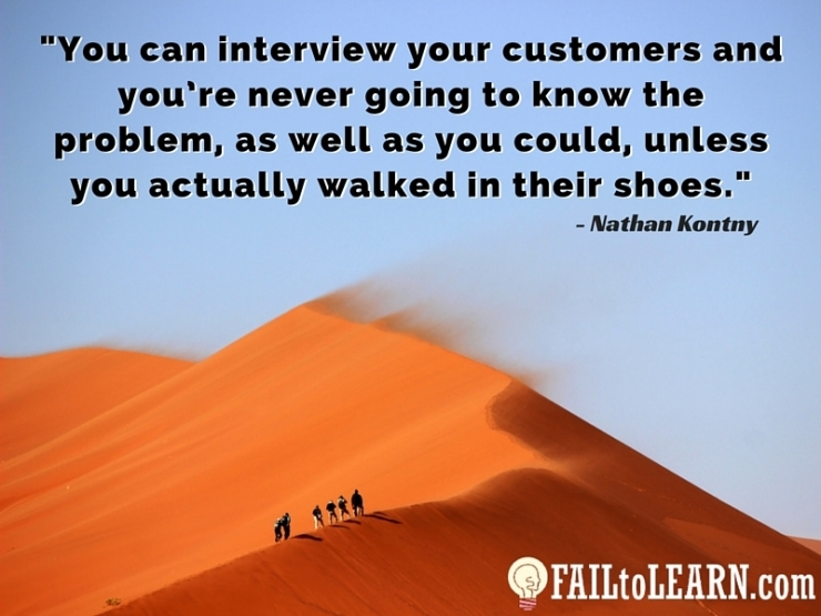 You can interview your customers and you're never going to know the problem, as well as you could, unless you actually walked in their shoes.